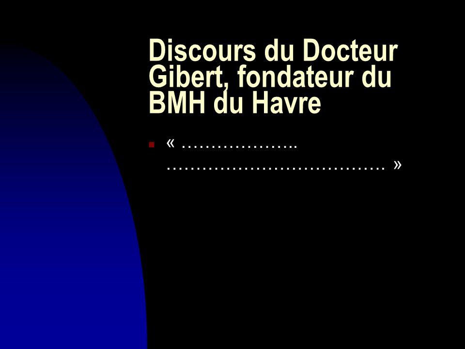 Discours du Docteur Gibert, fondateur du BMH du Havre n « ……………….. ………………………………. »