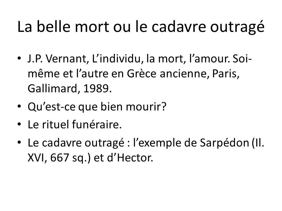 La belle mort ou le cadavre outragé J.P. Vernant, Lindividu, la mort, lamour. Soi- même et lautre en Grèce ancienne, Paris, Gallimard, 1989. Quest-ce