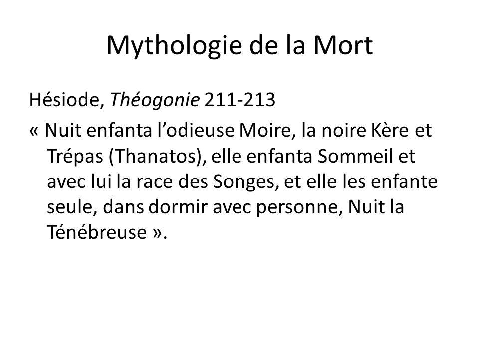 Mythologie de la Mort Hésiode, Théogonie 211-213 « Nuit enfanta lodieuse Moire, la noire Kère et Trépas (Thanatos), elle enfanta Sommeil et avec lui l