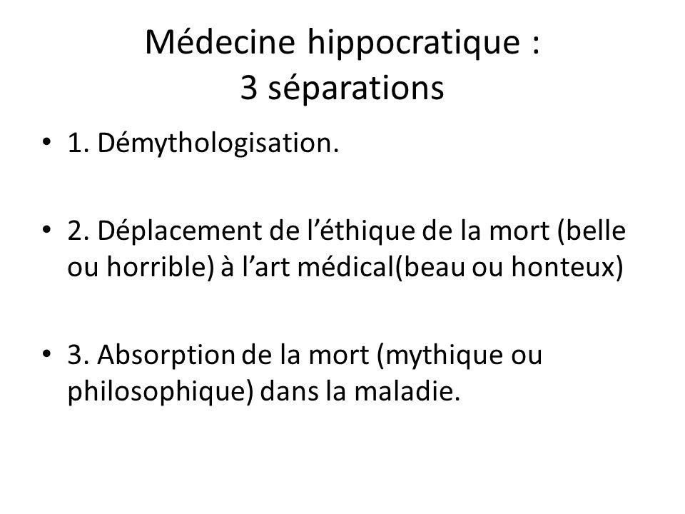Médecine hippocratique : 3 séparations 1. Démythologisation. 2. Déplacement de léthique de la mort (belle ou horrible) à lart médical(beau ou honteux)
