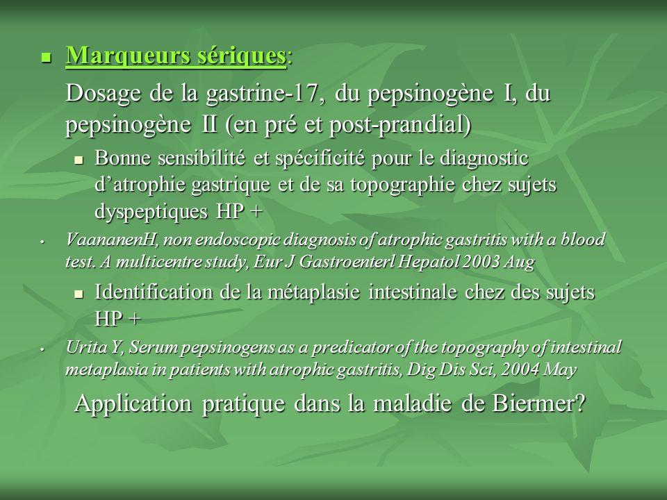 Marqueurs sériques: Marqueurs sériques: Dosage de la gastrine-17, du pepsinogène I, du pepsinogène II (en pré et post-prandial) Bonne sensibilité et s