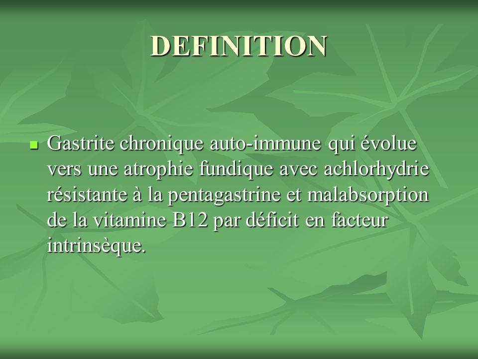 DEFINITION Gastrite chronique auto-immune qui évolue vers une atrophie fundique avec achlorhydrie résistante à la pentagastrine et malabsorption de la