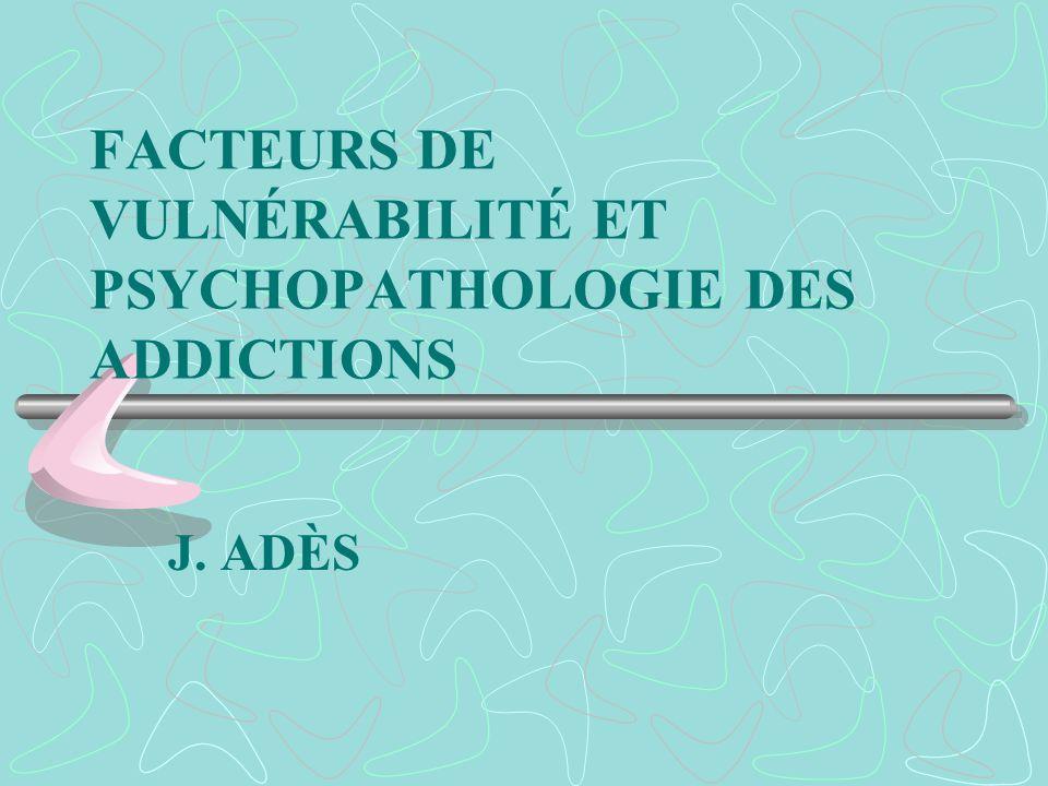 FACTEURS DE VULNÉRABILITÉ ET PSYCHOPATHOLOGIE DES ADDICTIONS J. ADÈS