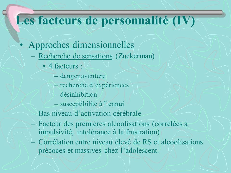 Les facteurs de personnalité (IV) Approches dimensionnelles –Recherche de sensations (Zuckerman) 4 facteurs : –danger aventure –recherche dexpériences