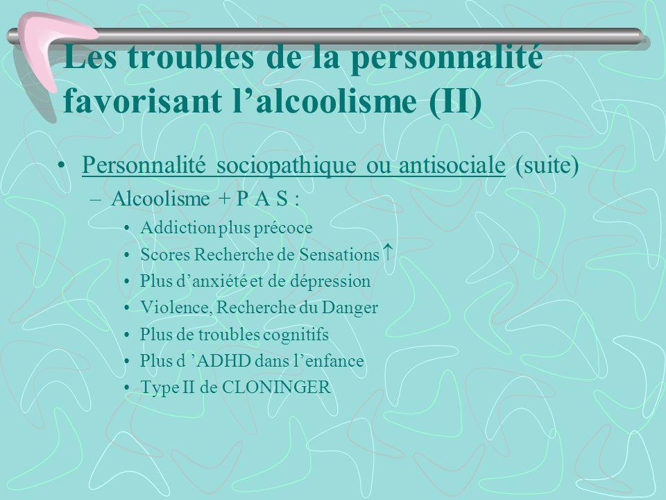 Les troubles de la personnalité favorisant lalcoolisme (II) Personnalité sociopathique ou antisociale (suite) –Alcoolisme + P A S : Addiction plus pré