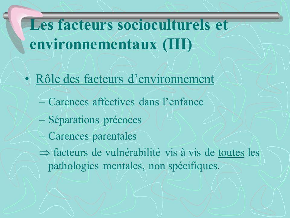 Les facteurs socioculturels et environnementaux (III) Rôle des facteurs denvironnement –Carences affectives dans lenfance –Séparations précoces –Caren