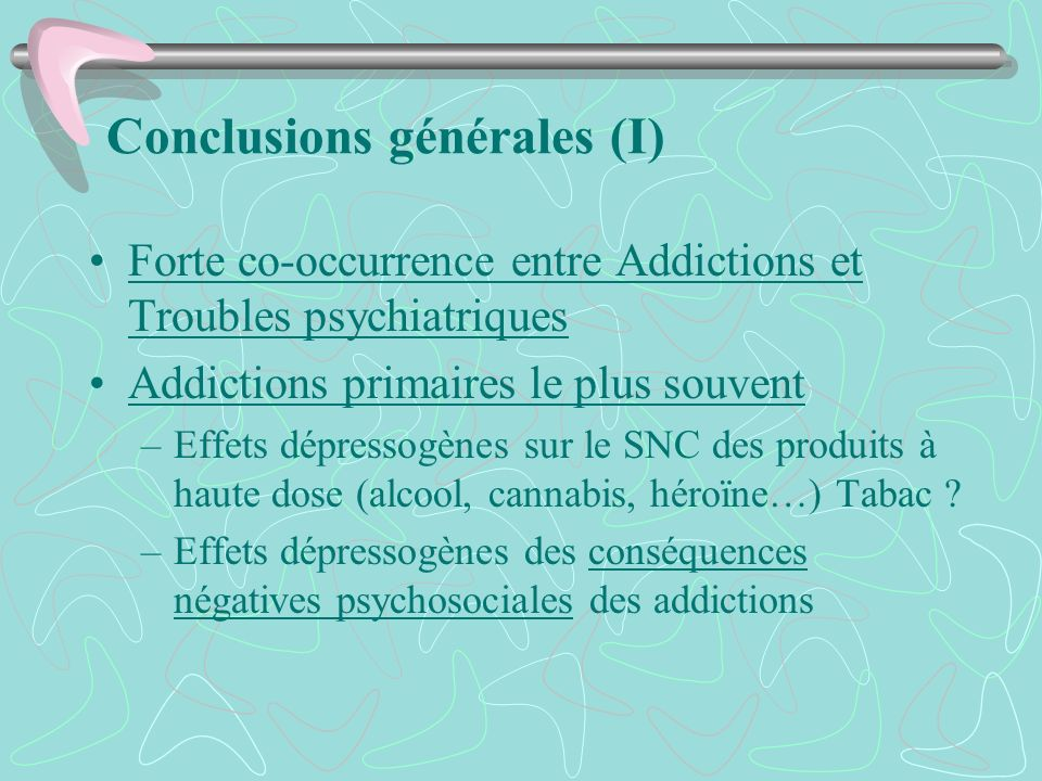Conclusions générales (I) Forte co-occurrence entre Addictions et Troubles psychiatriques Addictions primaires le plus souvent –Effets dépressogènes s