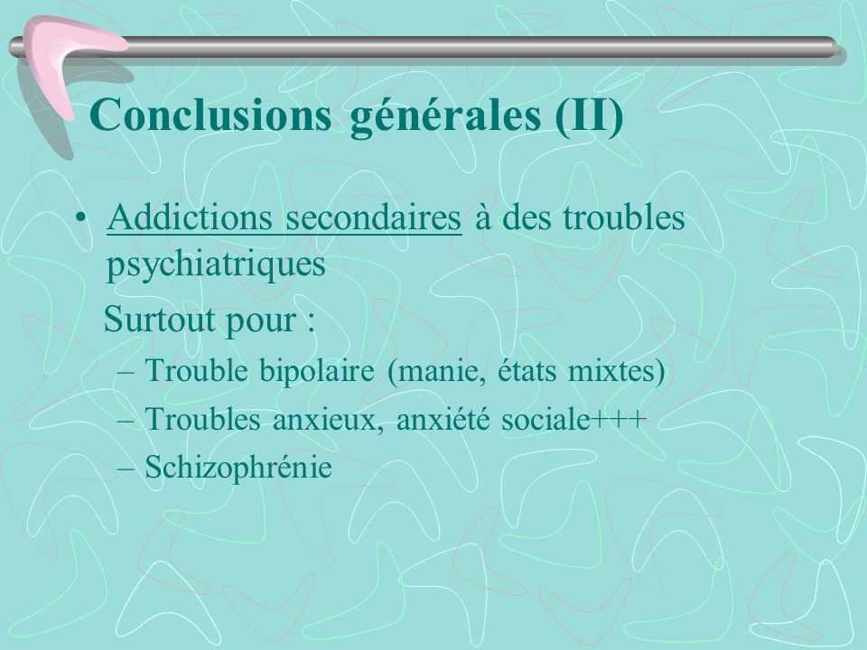 Conclusions générales (II) Addictions secondaires à des troubles psychiatriques Surtout pour : –Trouble bipolaire (manie, états mixtes) –Troubles anxi
