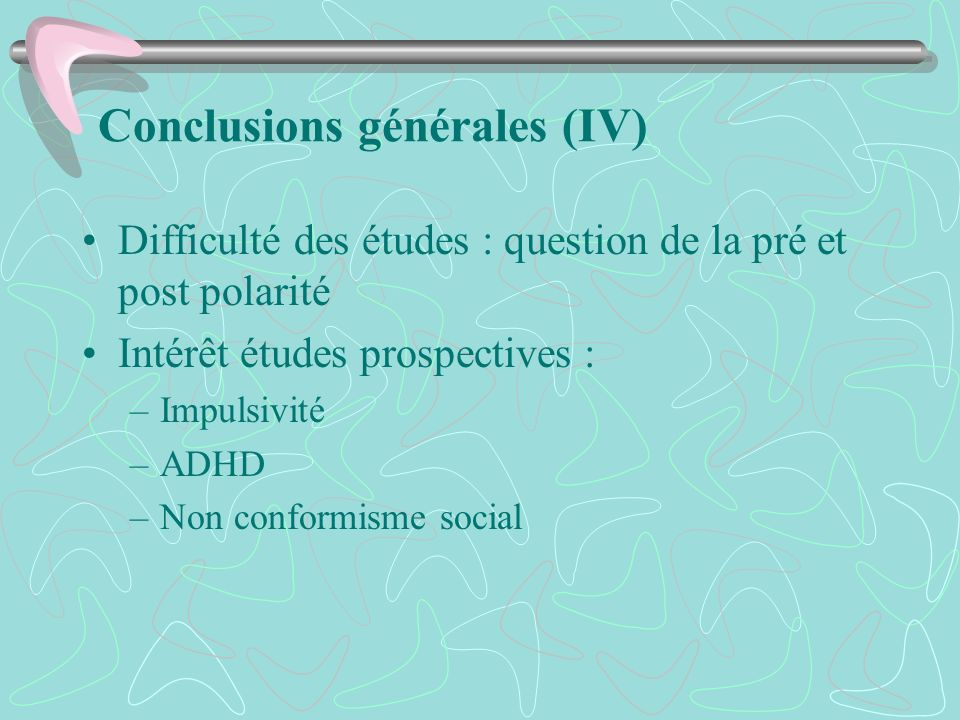 Conclusions générales (IV) Difficulté des études : question de la pré et post polarité Intérêt études prospectives : –Impulsivité –ADHD –Non conformis