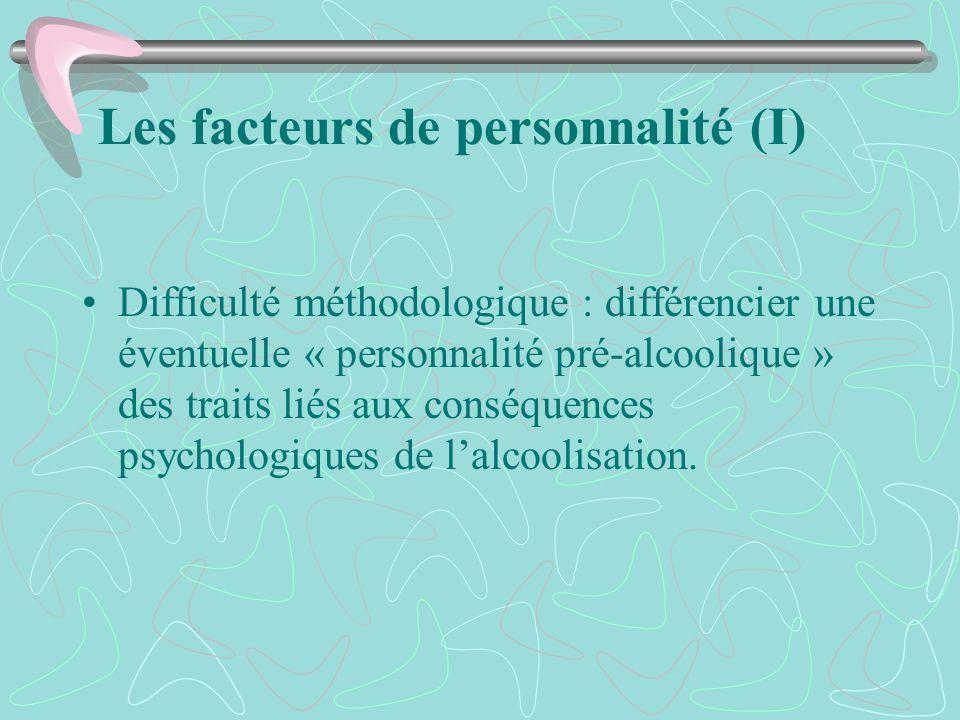 Les facteurs de personnalité (I) Difficulté méthodologique : différencier une éventuelle « personnalité pré-alcoolique » des traits liés aux conséquen