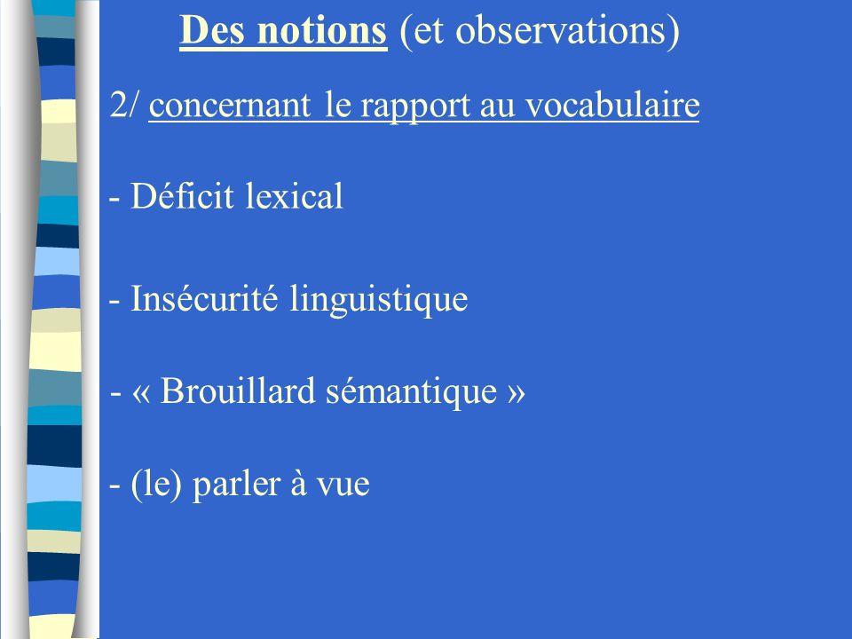 - Déficit lexical Des notions (et observations) 2/ concernant le rapport au vocabulaire - Insécurité linguistique - « Brouillard sémantique » - (le) p
