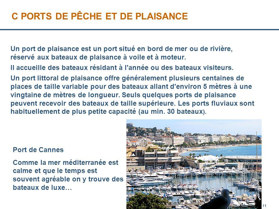 Page 11 C PORTS DE PÊCHE ET DE PLAISANCE Un port de plaisance est un port situé en bord de mer ou de rivière, réservé aux bateaux de plaisance à voile