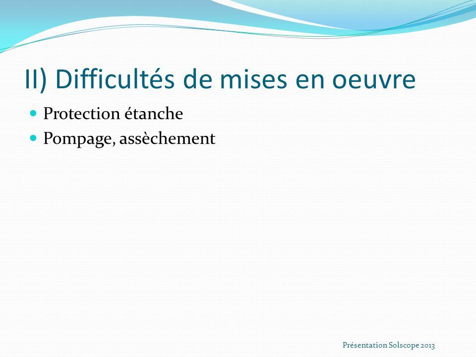 II) Difficultés de mises en oeuvre Protection étanche Pompage, assèchement Présentation Solscope 2013