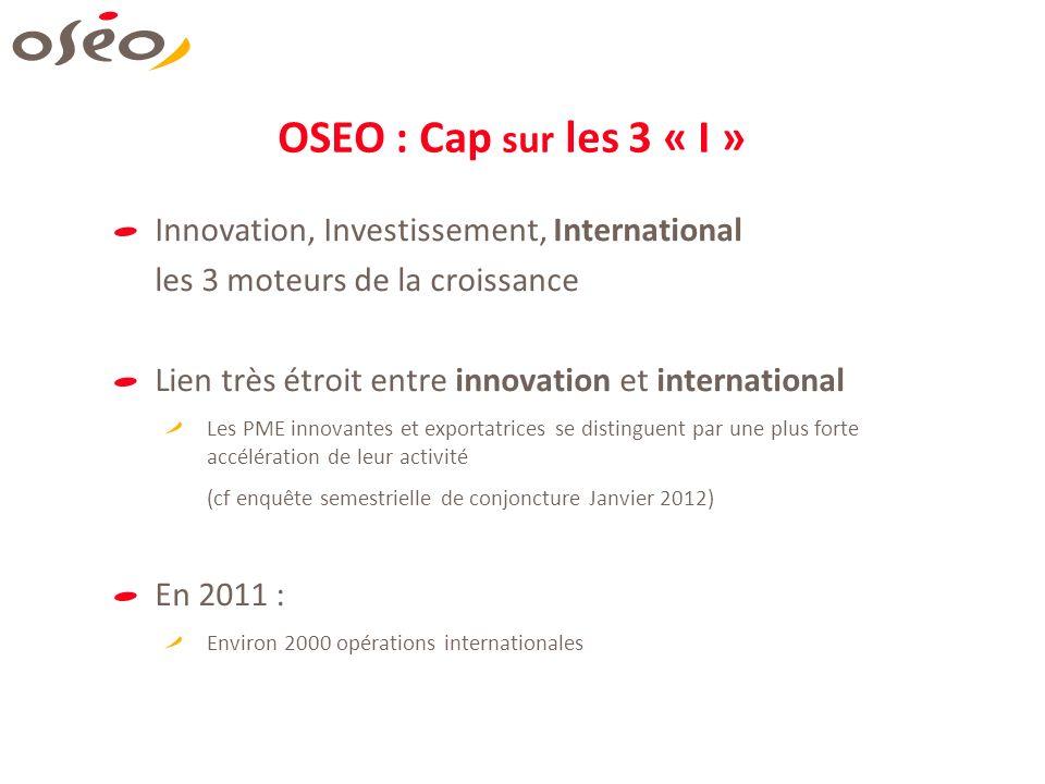 OSEO : Cap sur les 3 « I » Innovation, Investissement, International les 3 moteurs de la croissance Lien très étroit entre innovation et international