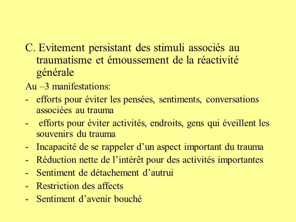 C. Evitement persistant des stimuli associés au traumatisme et émoussement de la réactivité générale Au –3 manifestations: -efforts pour éviter les pe