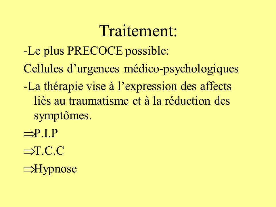 Dans les suites immédiates du trauma: -Créer un environnement sécurisant -Prise en charge psychologique précoce pour permettre la verbalisation des affects -Traitement par BZD si anxiété +++ -proposer suivi psy Dans le traitement du PTSD: -Psychothérapie de soutien ou plus structurée visant lexpression des affects -Psychothérapies comportementales (suppression de évitement) -chimiothérapie symptomatique: ADP, anxiolyse A venir: β-bloquant + TCC…