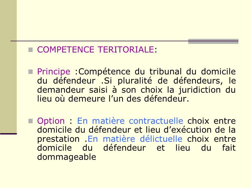 COMPETENCE TERITORIALE: Principe :Compétence du tribunal du domicile du défendeur.Si pluralité de défendeurs, le demandeur saisi à son choix la juridi