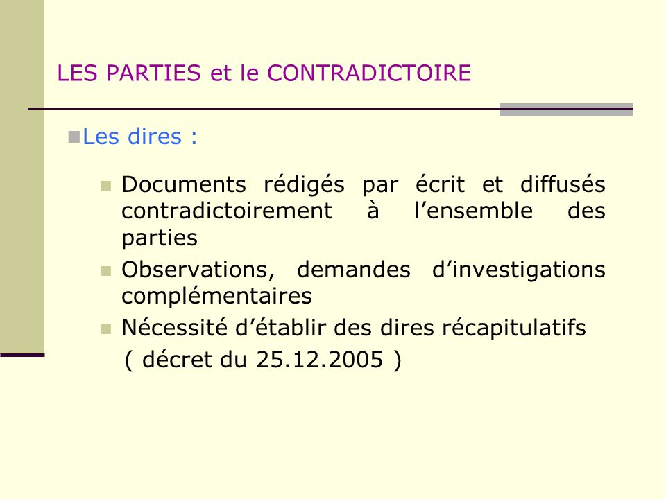 LES PARTIES et le CONTRADICTOIRE Les dires : Documents rédigés par écrit et diffusés contradictoirement à lensemble des parties Observations, demandes