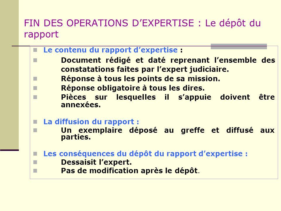 FIN DES OPERATIONS DEXPERTISE : Le dépôt du rapport Le contenu du rapport dexpertise : Document rédigé et daté reprenant lensemble des constatations f