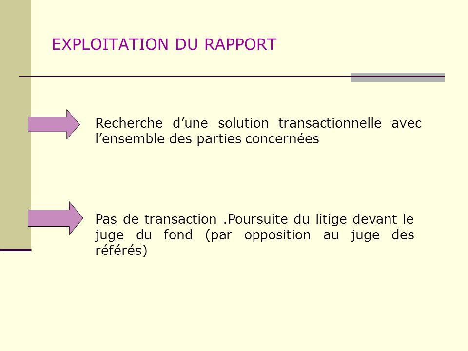 EXPLOITATION DU RAPPORT Recherche dune solution transactionnelle avec lensemble des parties concernées Pas de transaction.Poursuite du litige devant l