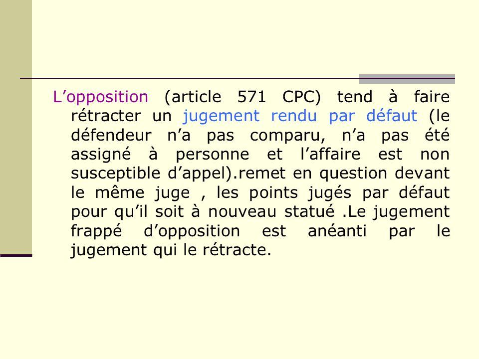 Lopposition (article 571 CPC) tend à faire rétracter un jugement rendu par défaut (le défendeur na pas comparu, na pas été assigné à personne et laffa