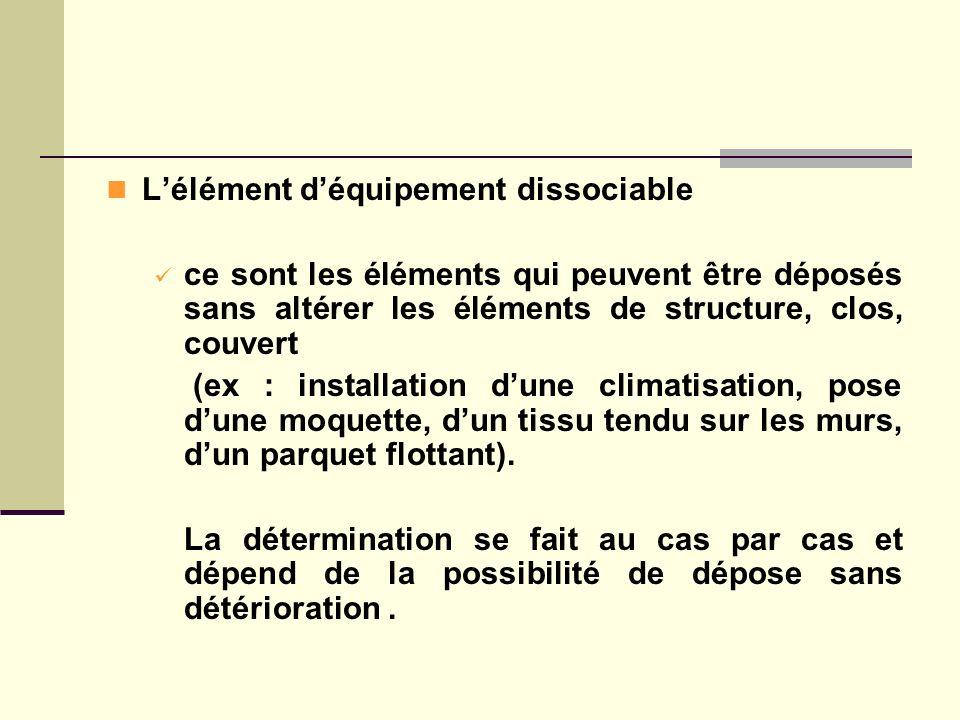 Lélément déquipement dissociable ce sont les éléments qui peuvent être déposés sans altérer les éléments de structure, clos, couvert (ex : installatio