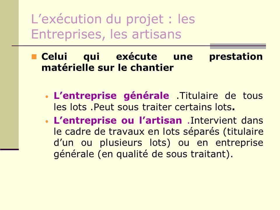 Lexécution du projet : les Entreprises, les artisans Celui qui exécute une prestation matérielle sur le chantier Lentreprise générale.Titulaire de tou