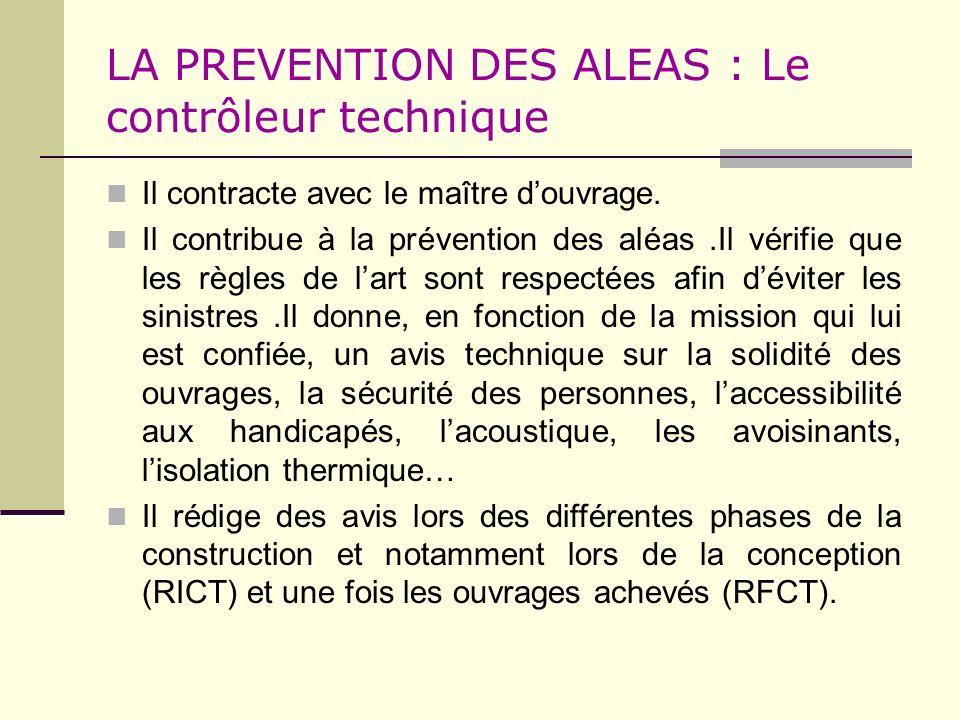 LA PREVENTION DES ALEAS : Le contrôleur technique Il contracte avec le maître douvrage. Il contribue à la prévention des aléas.Il vérifie que les règl