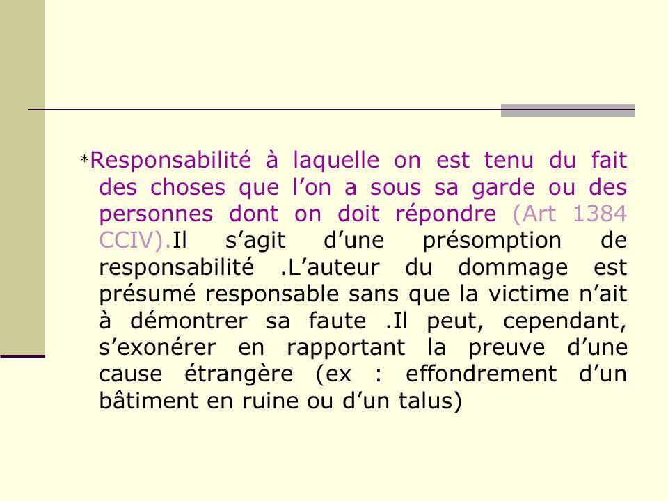* Responsabilité à laquelle on est tenu du fait des choses que lon a sous sa garde ou des personnes dont on doit répondre (Art 1384 CCIV).Il sagit dun
