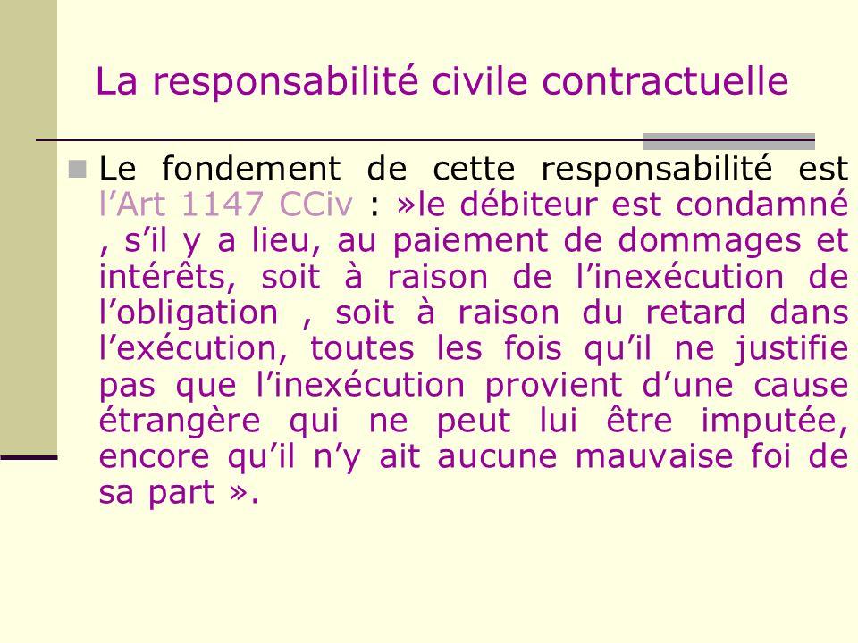 La responsabilité civile contractuelle Le fondement de cette responsabilité est lArt 1147 CCiv : »le débiteur est condamné, sil y a lieu, au paiement