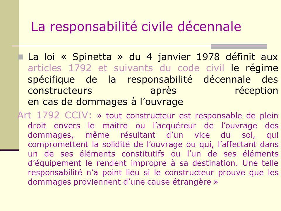 La responsabilité civile décennale La loi « Spinetta » du 4 janvier 1978 définit aux articles 1792 et suivants du code civil le régime spécifique de l