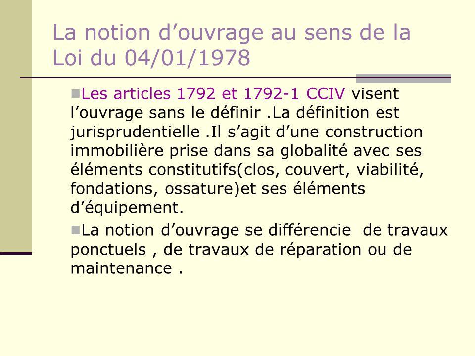 La notion douvrage au sens de la Loi du 04/01/1978 Les articles 1792 et 1792-1 CCIV visent louvrage sans le définir.La définition est jurisprudentiell