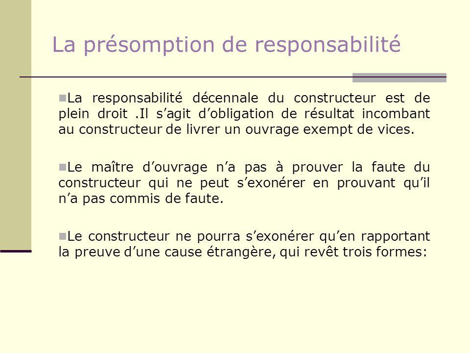 La présomption de responsabilité La responsabilité décennale du constructeur est de plein droit.Il sagit dobligation de résultat incombant au construc