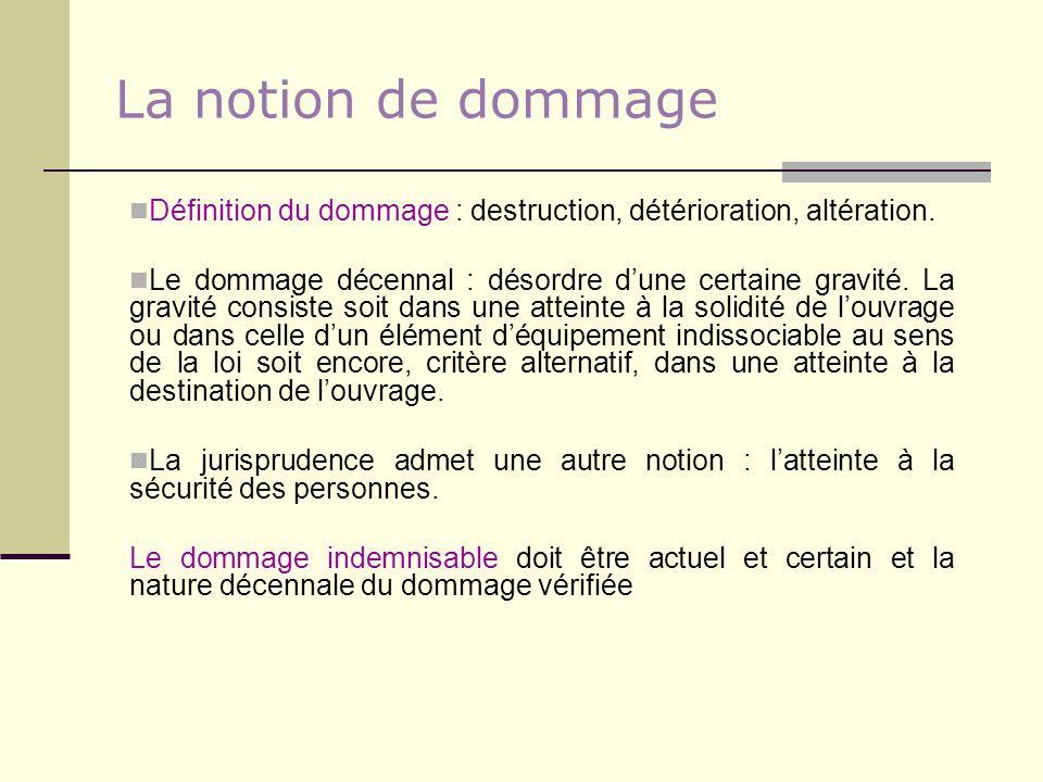 La notion de dommage Définition du dommage : destruction, détérioration, altération. Le dommage décennal : désordre dune certaine gravité. La gravité