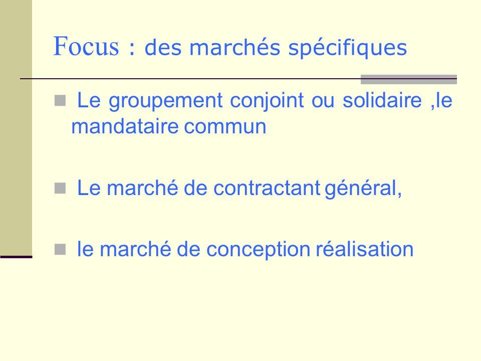 Focus : des marchés spécifiques Le groupement conjoint ou solidaire,le mandataire commun Le marché de contractant général, le marché de conception réa