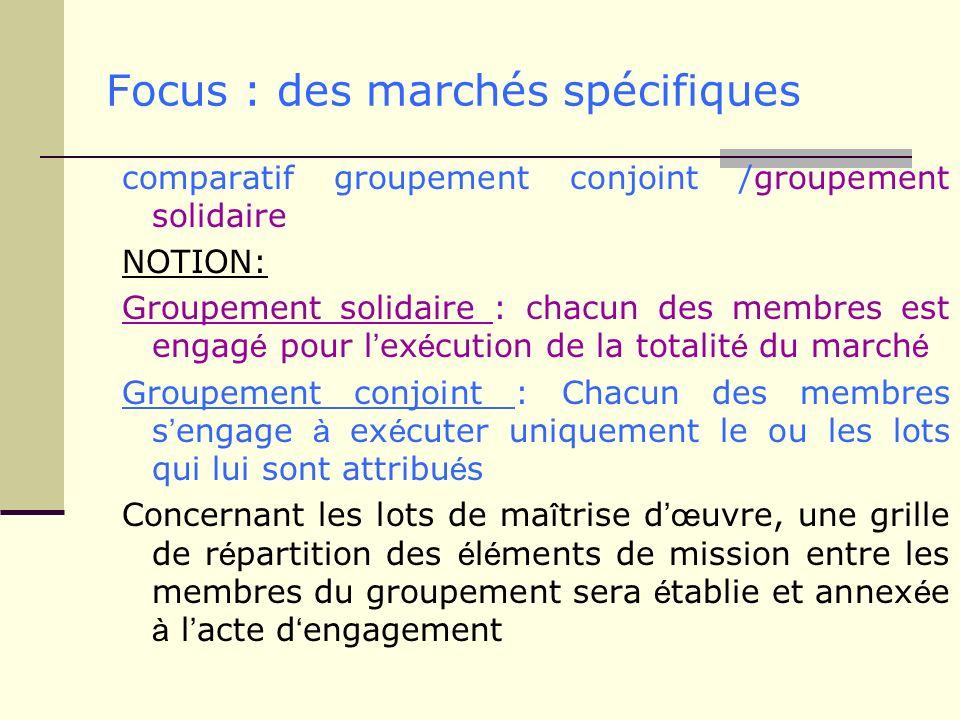 Focus : des marchés spécifiques comparatif groupement conjoint /groupement solidaire NOTION: Groupement solidaire : chacun des membres est engag é pou