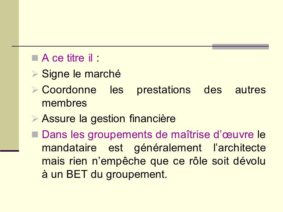 A ce titre il : Signe le marché Coordonne les prestations des autres membres Assure la gestion financière Dans les groupements de maîtrise dœuvre le m