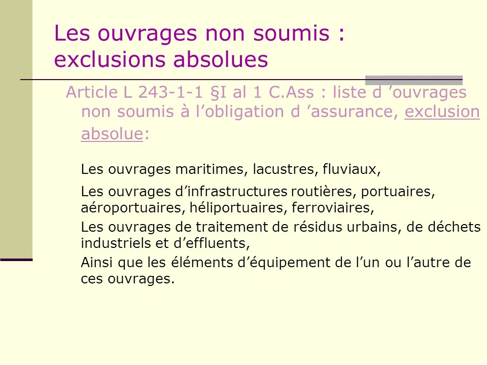 Les ouvrages non soumis : exclusions absolues Article L 243-1-1 §I al 1 C.Ass : liste d ouvrages non soumis à lobligation d assurance, exclusion absol