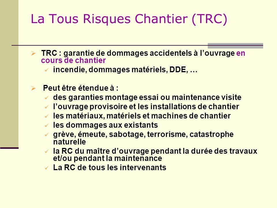 La Tous Risques Chantier (TRC) TRC : garantie de dommages accidentels à louvrage en cours de chantier incendie, dommages matériels, DDE, … Peut être é