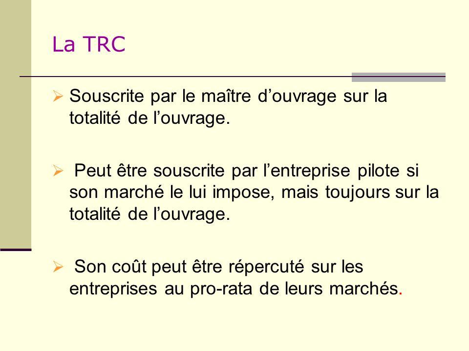 La TRC Souscrite par le maître douvrage sur la totalité de louvrage. Peut être souscrite par lentreprise pilote si son marché le lui impose, mais touj