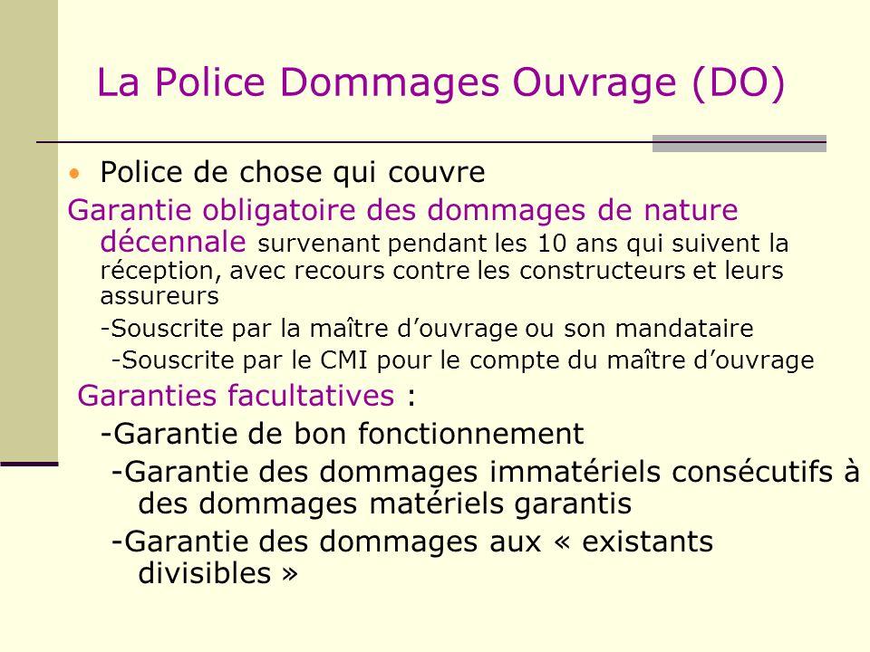 La Police Dommages Ouvrage (DO) Police de chose qui couvre Garantie obligatoire des dommages de nature décennale survenant pendant les 10 ans qui suiv