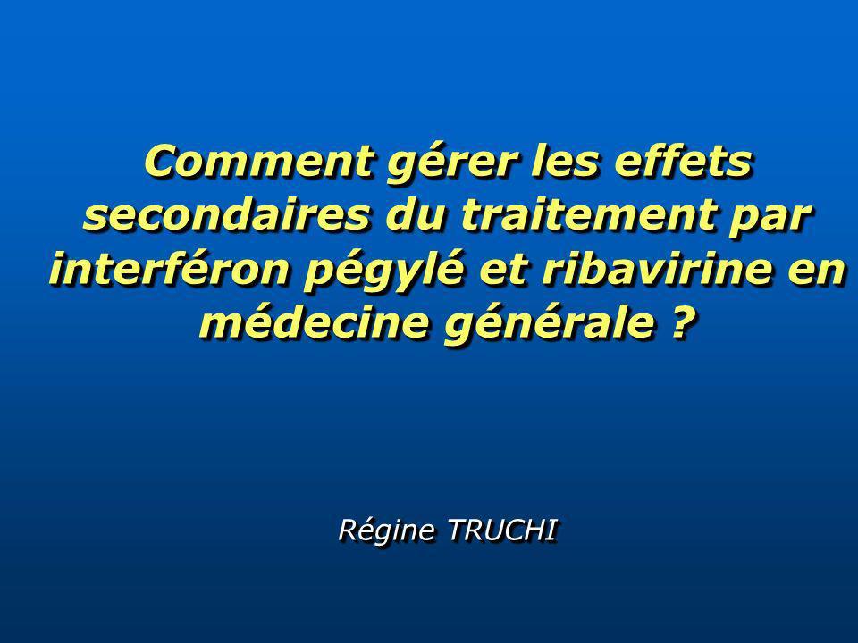 Comment gérer les effets secondaires du traitement par interféron pégylé et ribavirine en médecine générale ? Régine TRUCHI
