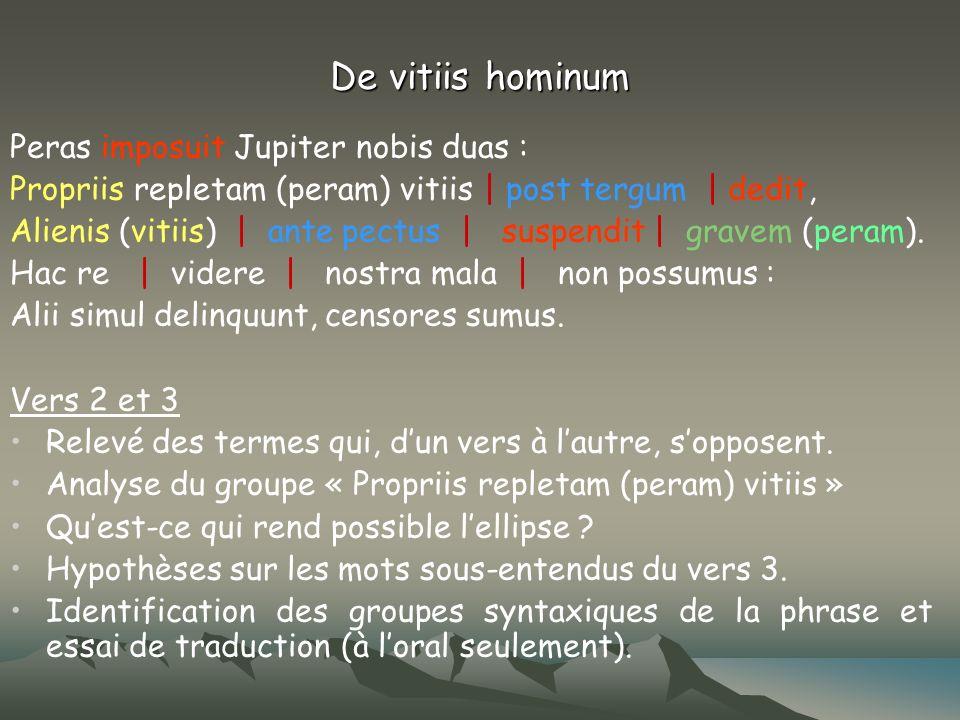 De vitiis hominum Peras imposuit Jupiter nobis duas : Propriis repletam (peram) vitiis   post tergum   dedit, Alienis (vitiis)   ante pectus   suspend