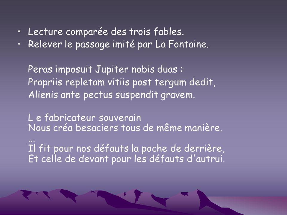 Lecture comparée des trois fables. Relever le passage imité par La Fontaine. Peras imposuit Jupiter nobis duas : Propriis repletam vitiis post tergum