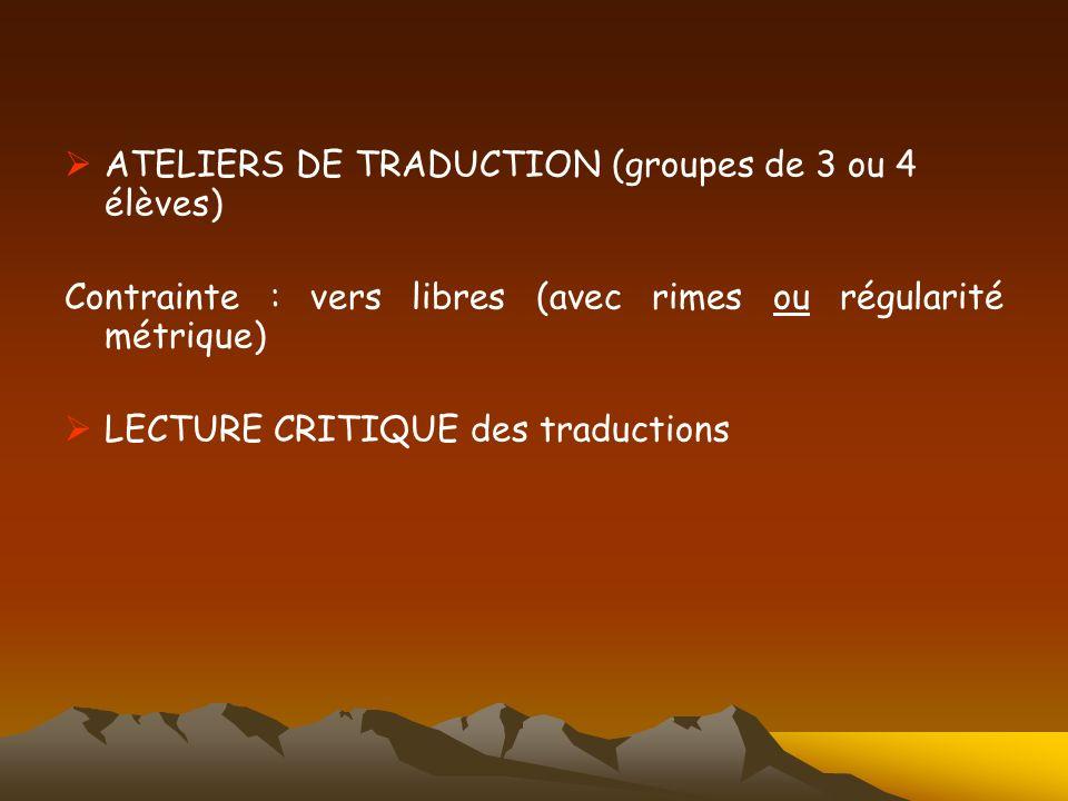 ATELIERS DE TRADUCTION (groupes de 3 ou 4 élèves) Contrainte : vers libres (avec rimes ou régularité métrique) LECTURE CRITIQUE des traductions