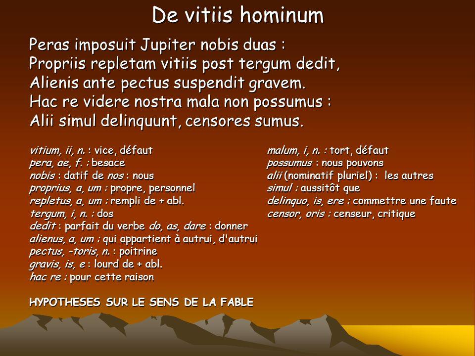 De vitiis hominum Peras imposuit Jupiter nobis duas : Propriis repletam vitiis post tergum dedit, Alienis ante pectus suspendit gravem. Hac re videre