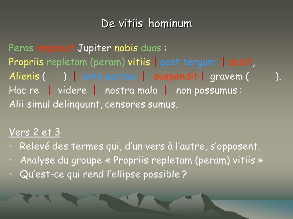 De vitiis hominum Peras imposuit Jupiter nobis duas : Propriis repletam (peram) vitiis   post tergum   dedit, Alienis ( )   ante pectus   suspendit  