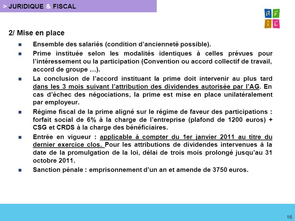 > JURIDIQUE & FISCAL 2/ Mise en place Ensemble des salariés (condition dancienneté possible). Prime instituée selon les modalités identiques à celles