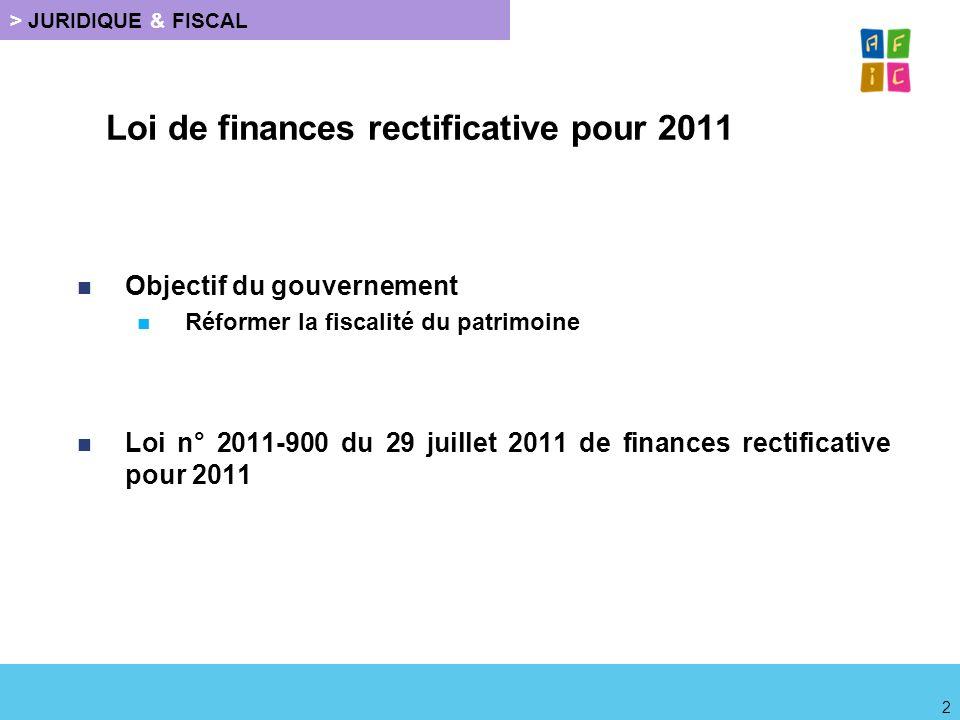 Loi de finances rectificative pour 2011 Objectif du gouvernement Réformer la fiscalité du patrimoine Loi n° 2011-900 du 29 juillet 2011 de finances re