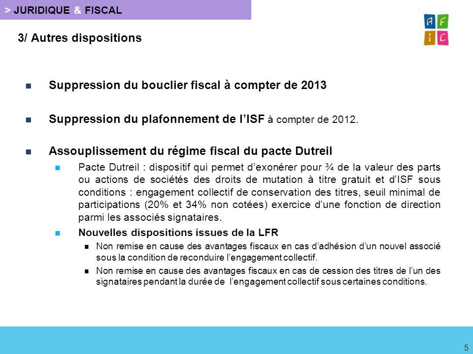 > JURIDIQUE & FISCAL 3/ Autres dispositions Simplification des obligations déclaratives ISF : A compter de 2012, suppression de lobligation de souscrire la déclaration spéciale de lISF pour les patrimoines inférieurs à 3 000 000 euros.